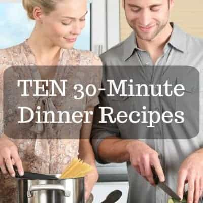 TEN 30-Minute Dinners for Busy Families